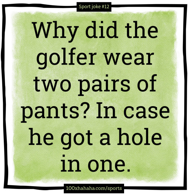 Why did the golfer wear two pairs of pants? In case he got a hole in one.