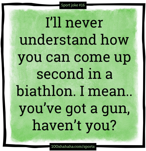 I'll never understand how you can come up second in a biathlon. I mean.. you've got a gun, haven't you?