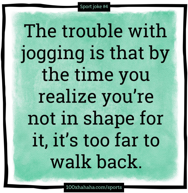 The trouble with jogging is that by the time you realize you're not in shape for it, it's too far to walk back.