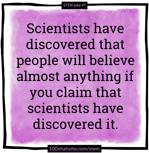 Scientists have discovered that people will believe anything if you claim that scientists have discovered it.