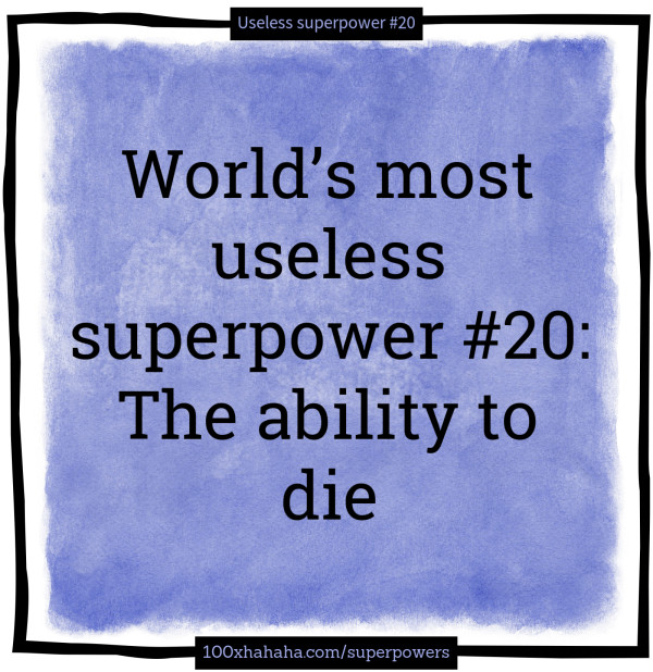 World's most useless superpower #20: The ability to die