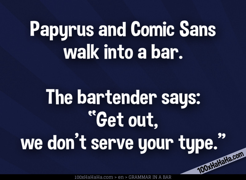 "Papyrus and Comic Sans walk into a bar. The bartender says: ""Get out, we don't serve your type."""