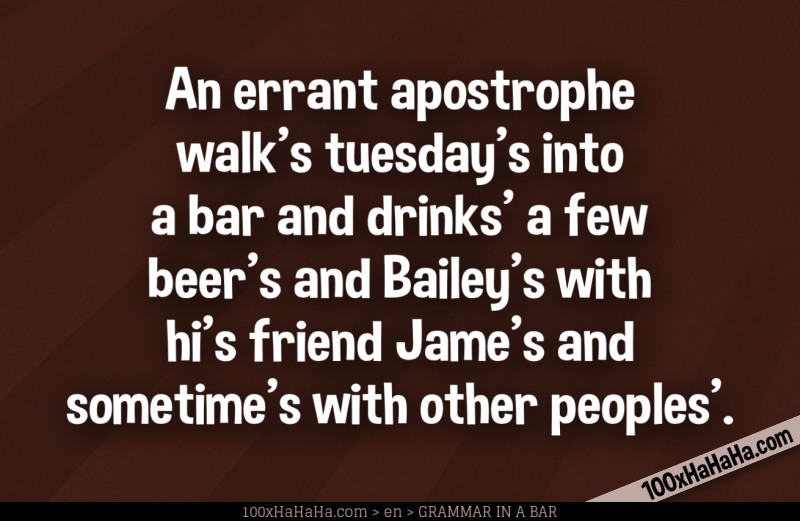 An errant apostrophe walk's tuesday's into a bar and drinks' a few beer's and Bailey's with hi's friend Jame's and sometime's with other peoples'.