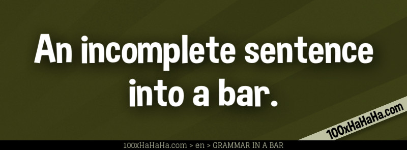 An incomplete sentence into a bar.
