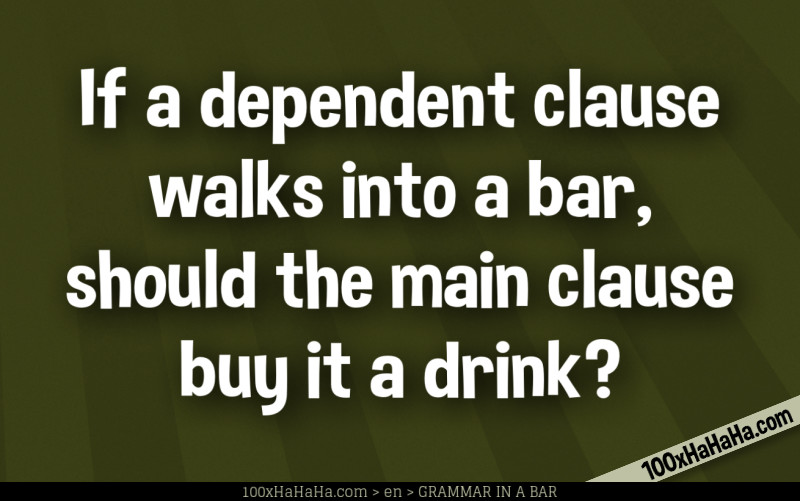If a dependent clause walks into a bar, should the main clause buy it a drink?