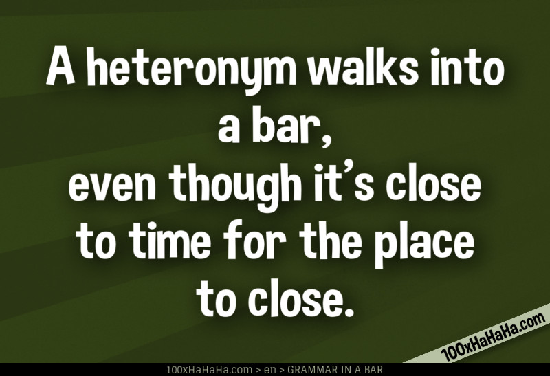 A heteronym walks into a bar, even though it's close to time for the place to close.