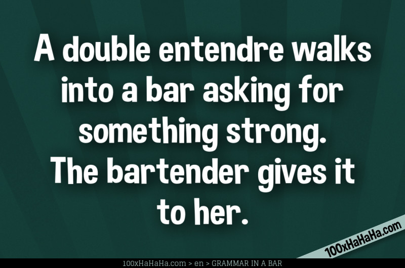A double entendre walks into a bar asking for something strong. The bartender gives it to her.