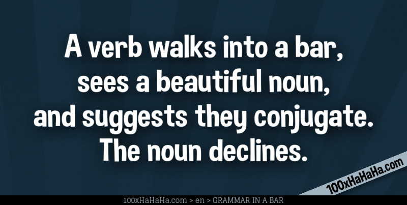 A verb walks into a bar, sees a beautiful noun, and suggests they conjugate. The noun declines.