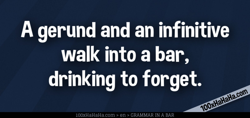 A gerund and an infinitive walk into a bar, drinking to forget.