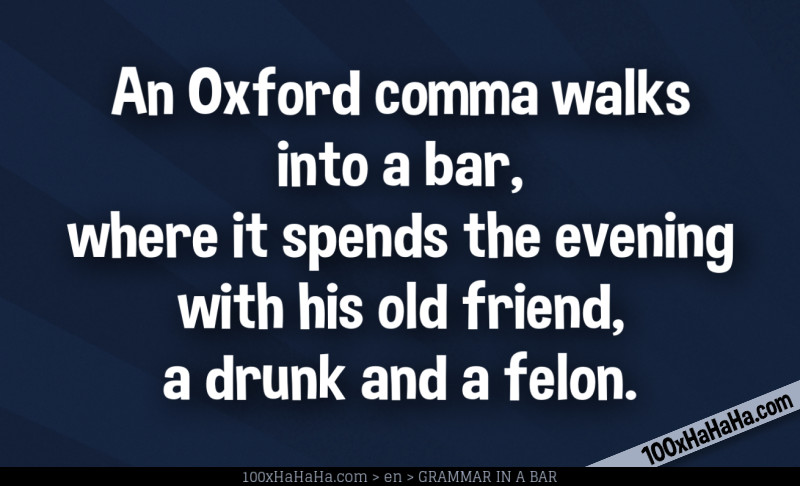 An Oxford comma walks into a bar, where it spends the evening with his old friend, a drunk and a felon.