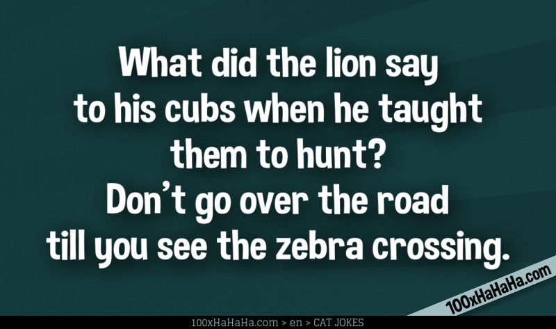 What did the lion say to his cubs when he taught them to hunt? Don't go over the road till you see the zebra crossing.