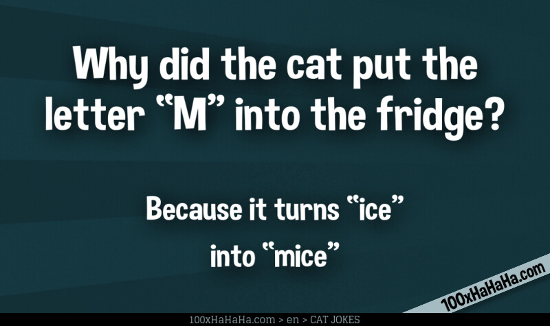 "Why did the cat put the letter ""M"" into the fridge? / / Because it turns ""ice"" into ""mice"""