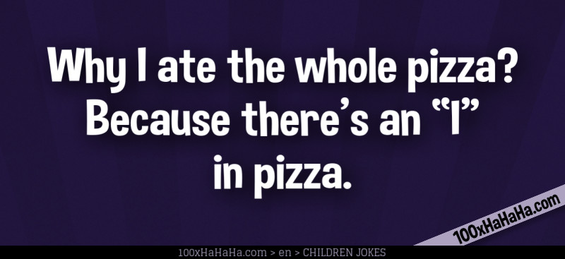 "Why I ate the whole pizza? Because there's an ""I"" in pizza."