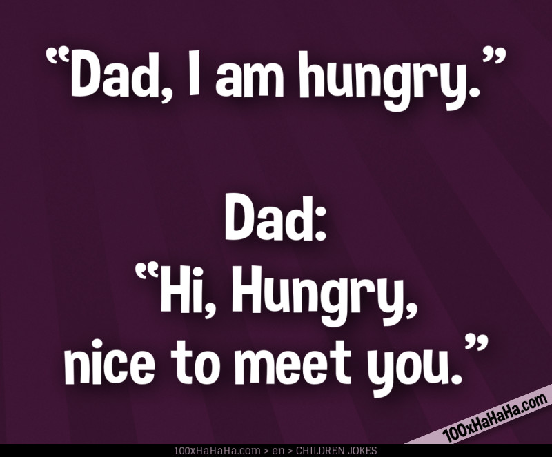 """Dad, I am hungry"" —Dad: ""Hi, Hungry, nice to meet you"""