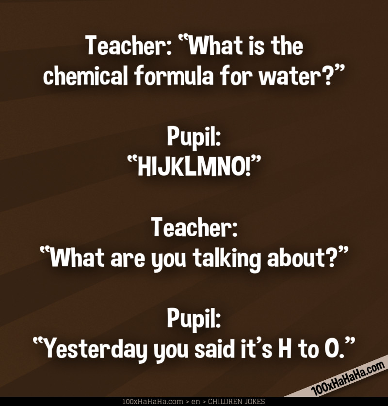"Teacher: ""What is the chemical formula for water?"" —Pupil: ""HIJKLMNO!"" Teacher: ""What are you talking about?"" —Pupil: ""Yesterday you said it's H to O"""