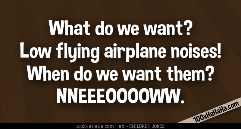 What do we want? Low flying airplane noises! When do we want them? NNEEEOOOOWW