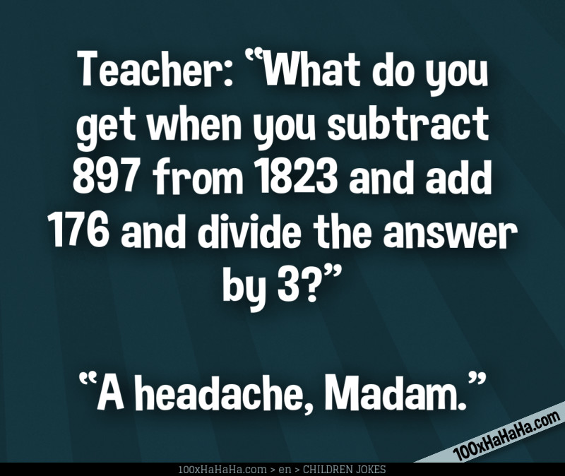 "Teacher: ""What do you get when you subtract 897 from 1823 and add 176 and divide the answer by 3?"" —""A headache, Madam"""