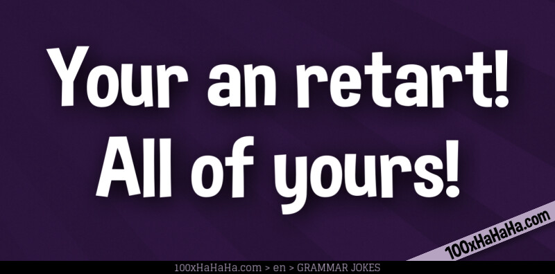 Your an retart! All of yours!