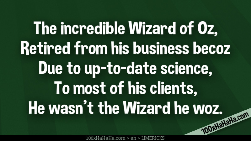 The incredible Wizard of Oz, / Retired from his business becoz / Due to up-to-date science, / To most of his clients, / He wasn't the Wizard he woz.
