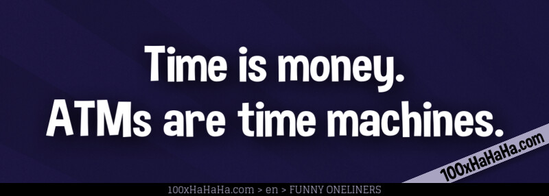 Time is money. ATMs are time machines.