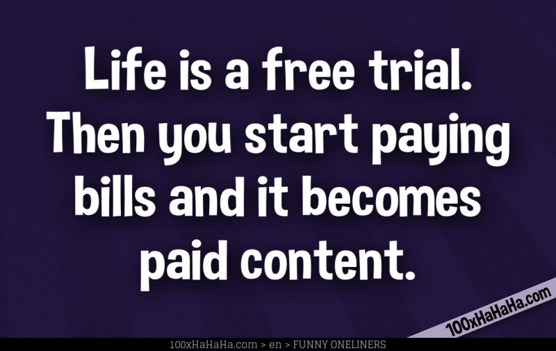 Life is a free trial. Then you start paying bills and it becomes paid content.