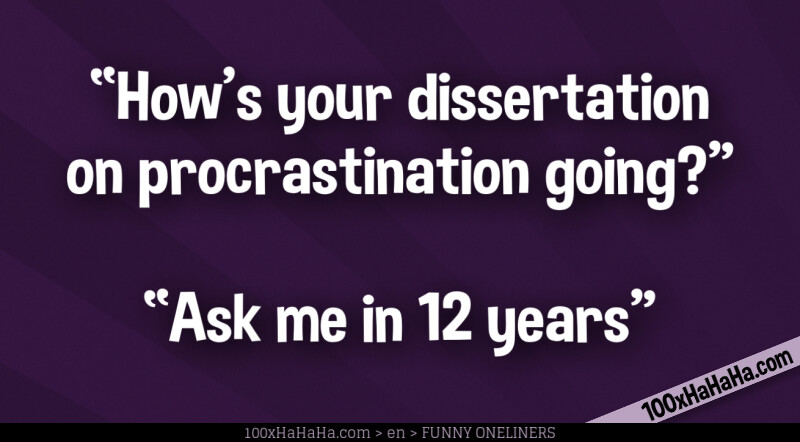 """How's your dissertation on procrastination going?"" —""Ask me in 12 years"""