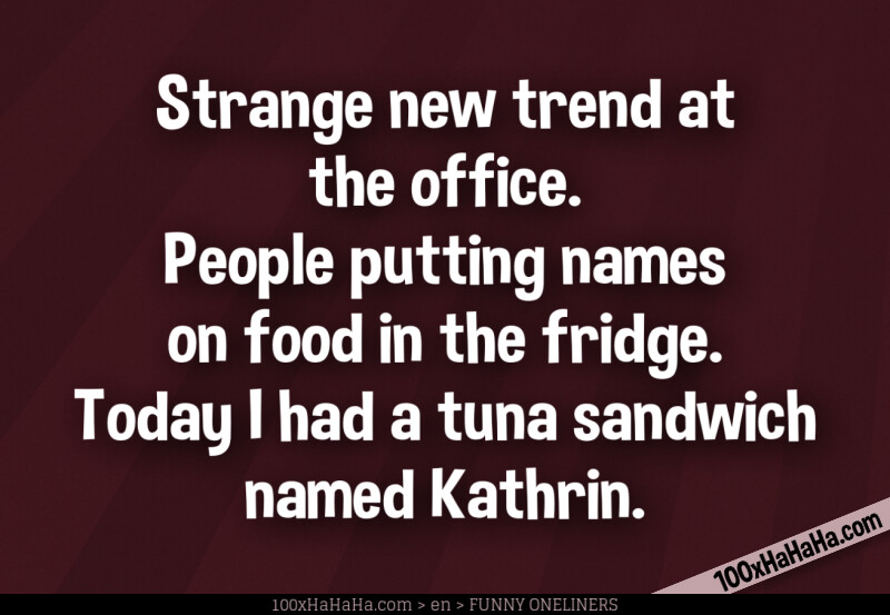 Strange new trend at the office. People putting names on food in the fridge. Today I had a tuna sandwich named Kathrin.