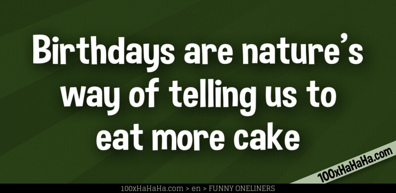 Birthdays are nature's way of telling us to eat more cake