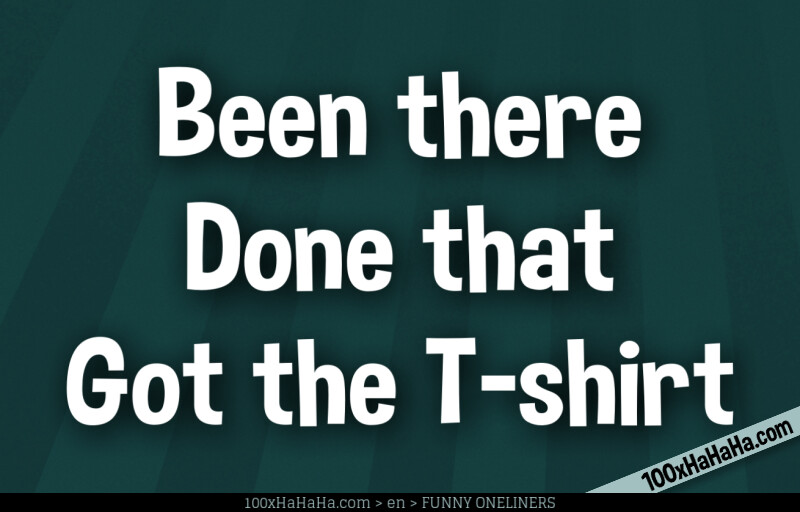 Been there /  Done that /  Got the T-shirt