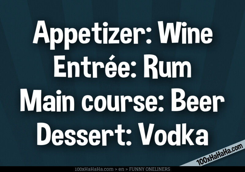 Appetizer: Wine / Entree: Rum / Main course: Beer / Dessert: Vodka