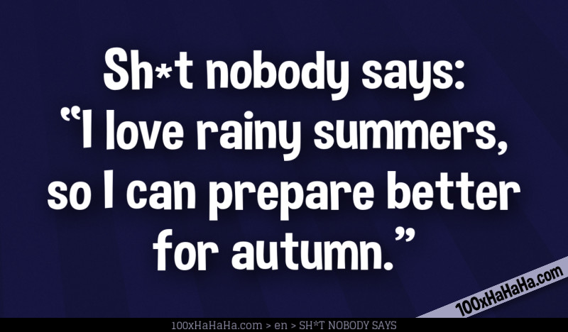"Sh*t nobody says: /  ""I love rainy summers, so I can prepare better for autumn."""