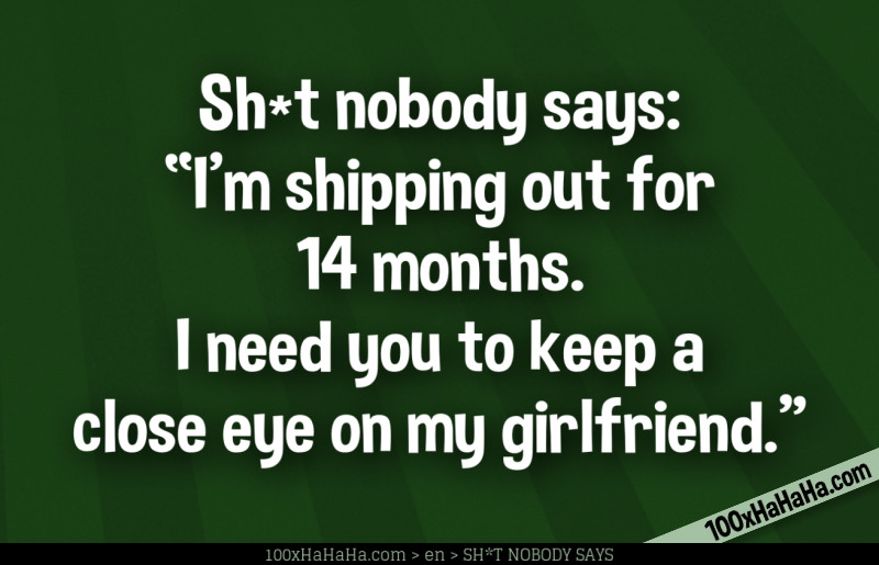 "Sh*t nobody says: /  ""I'm shipping out for 14 months. I need you to keep a close eye on my girlfriend."""