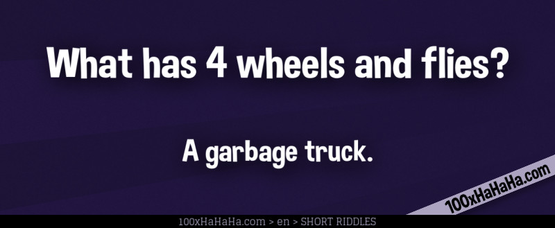 What has 4 wheels and flies? / / A garbage truck.