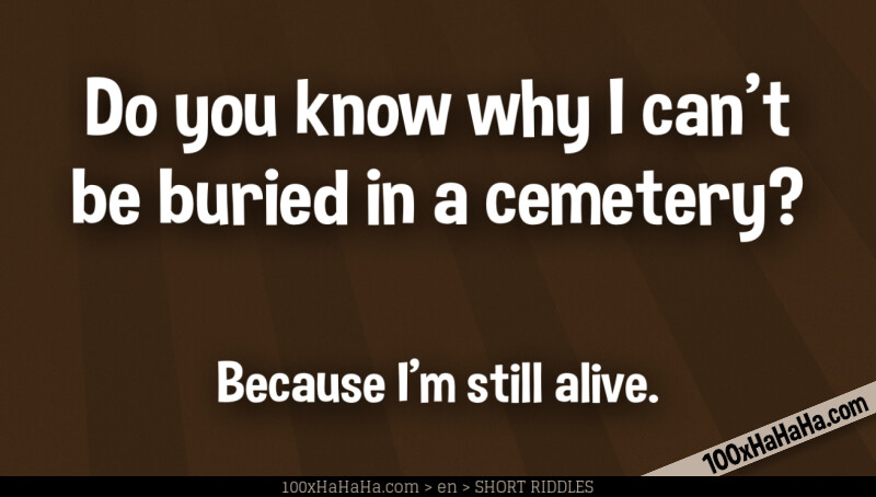 Do you know why I can't be buried in a cemetery? / / Because I'm still alive.