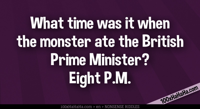 What time was it when the monster ate the British Prime Minister? Eight P.M.