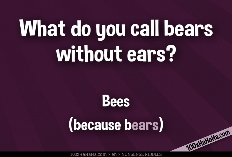 What do you call bears without ears? / / Bees / (because bears)