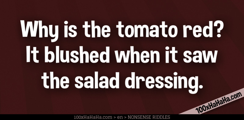 Why is the tomato red? It blushed when it saw the salad dressing