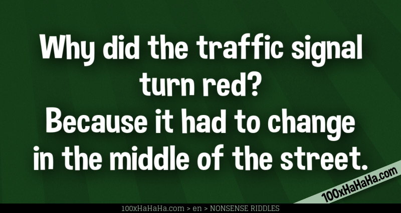 Why did the traffic signal turn red? Because it had to change in the middle of the street