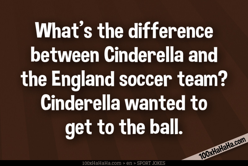 What's the difference between Cinderella and the England soccer team? Cinderella wanted to get to the ball