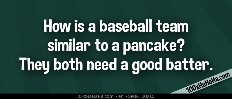 How is a baseball team similar to a pancake? They both need a good batter.