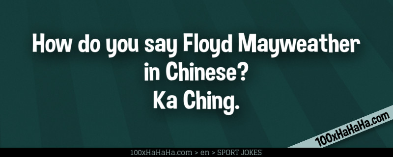How do you say Floyd Mayweather in Chinese? Ka Ching.
