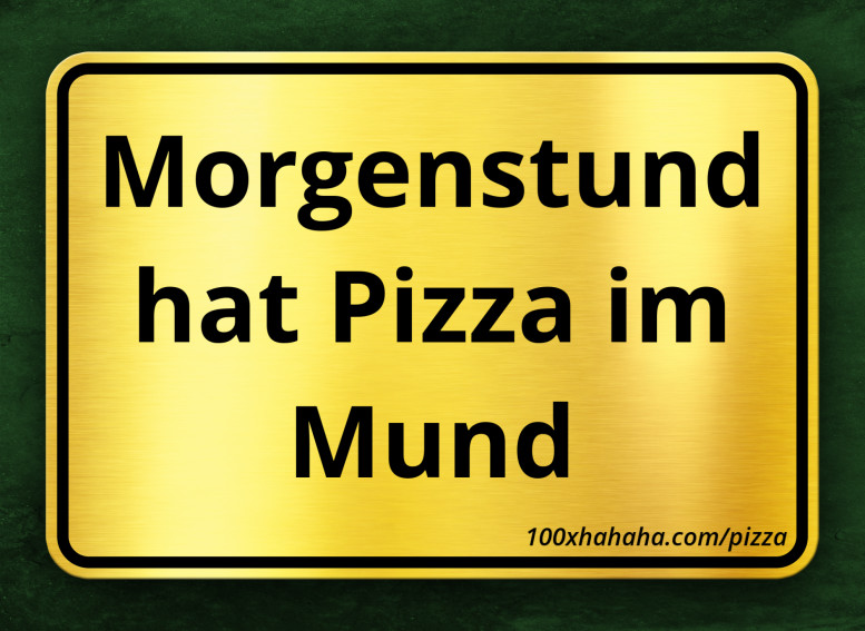 Morgenstund hat Pizza im Mund