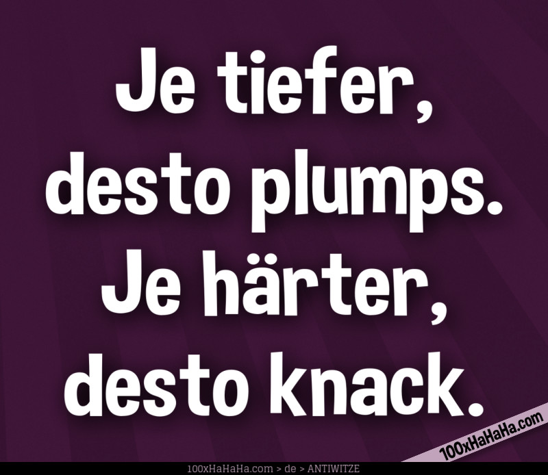 Je tiefer, desto plumps. Je haerter, desto knack.